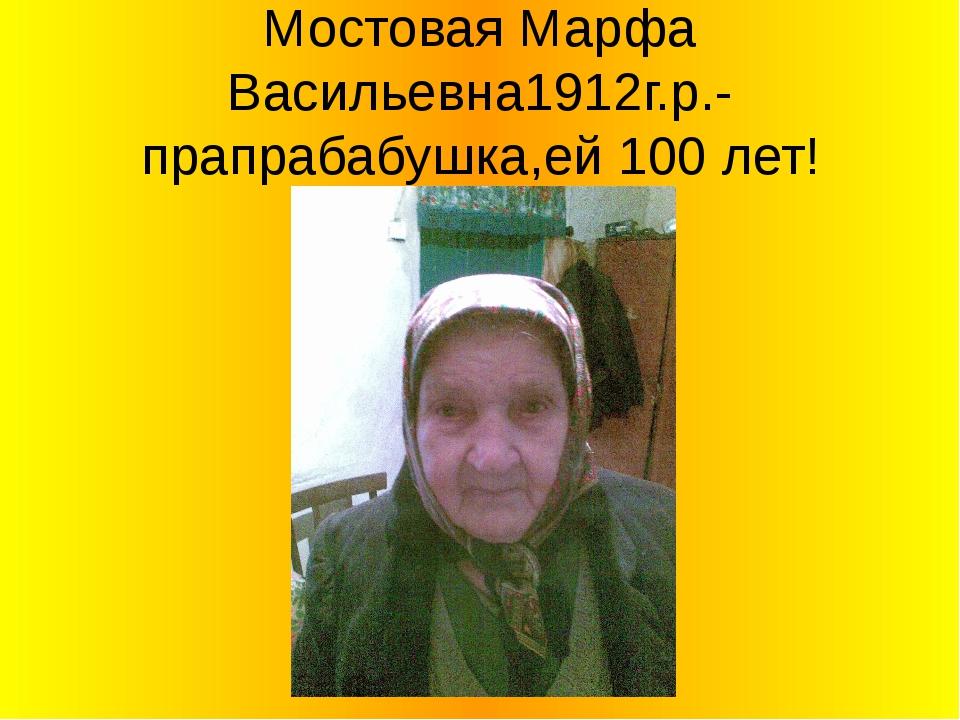 Мостовая Марфа Васильевна1912г.р.-прапрабабушка,ей 100 лет!