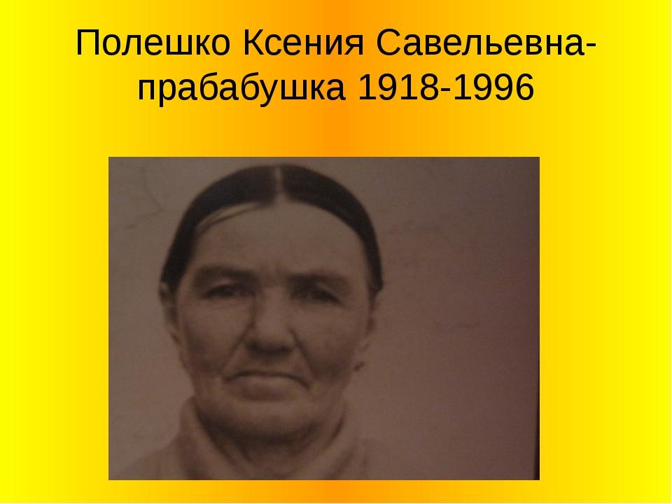 Полешко Ксения Савельевна-прабабушка 1918-1996