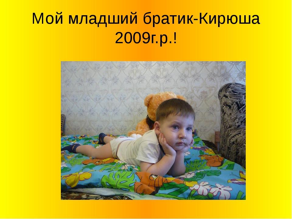 Мой младший братик-Кирюша 2009г.р.!