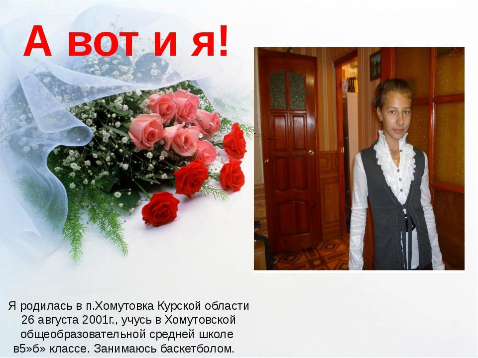 А вот и я! Я родилась в п.Хомутовка Курской области 26 августа 2001г., учусь...