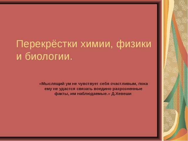 Перекрёстки химии, физики и биологии. «Мыслящий ум не чувствует себя счастлив...