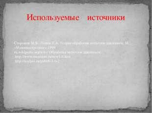 Используемые источники Сторожев М.В., Попов Е.А. Теория обработки металлов да