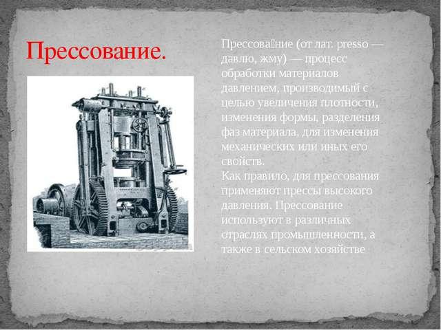 Прессование. Прессова́ние (от лат. presso — давлю, жму) — процесс обработки м...