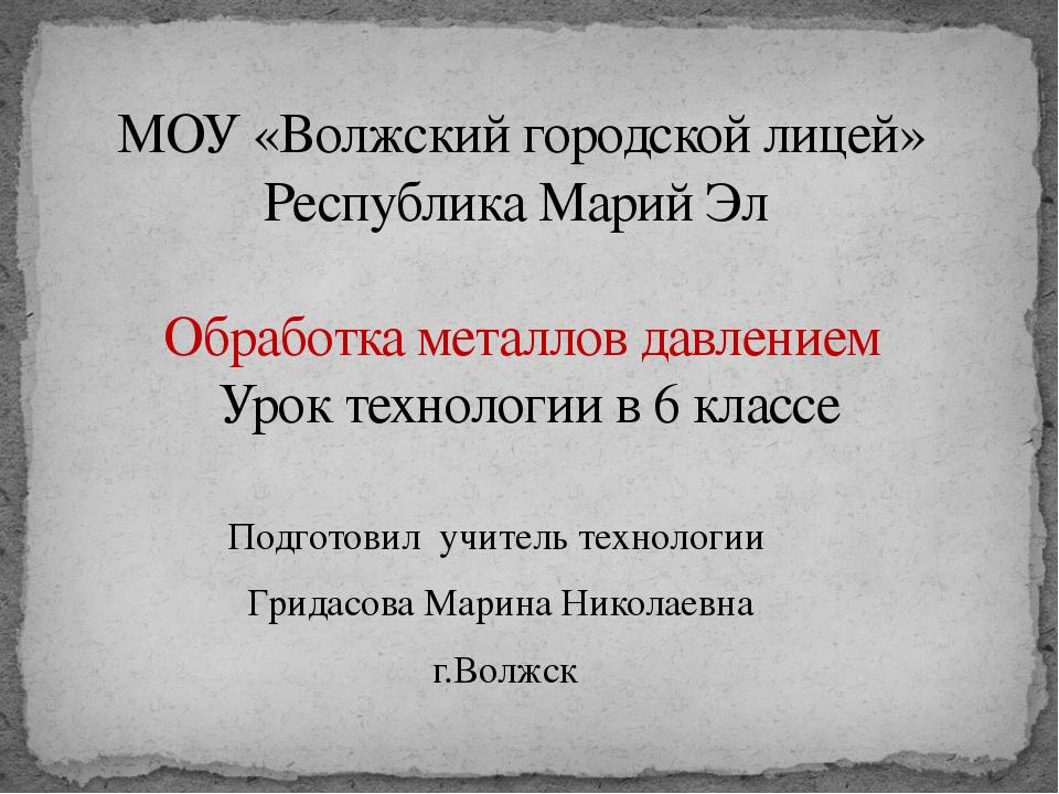 МОУ «Волжский городской лицей» Республика Марий Эл Обработка металлов давлени...