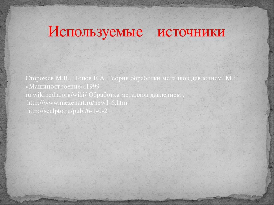 Используемые источники Сторожев М.В., Попов Е.А. Теория обработки металлов да...