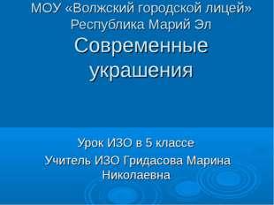 МОУ «Волжский городской лицей» Республика Марий Эл Современные украшения Урок