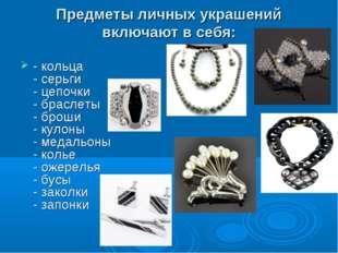 Предметы личных украшений включают в себя: - кольца - серьги - цепочки - брас