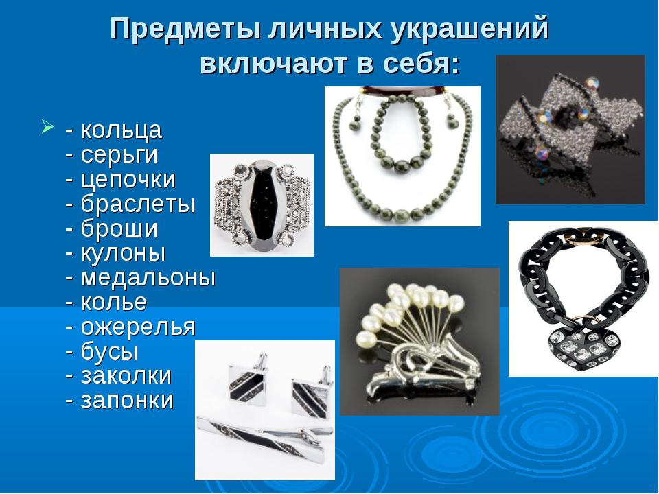 Предметы личных украшений включают в себя: - кольца - серьги - цепочки - брас...