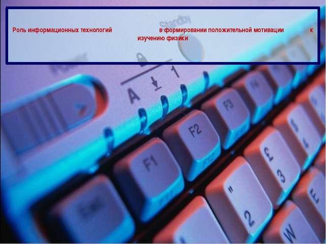 Роль информационных технологий в формировании положительной мотивации к изуч...