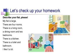 Let's сheсk up your homework Describe your flat, please! My flat is large. Th