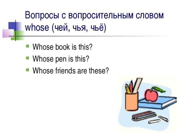 Вопросы с вопросительным словом whose (чей, чья, чьё) Whose book is this? Who...