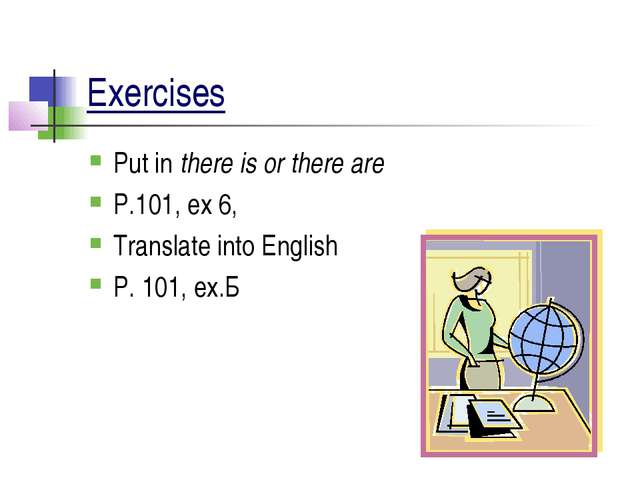 Exercises Put in there is or there are P.101, ex 6, Translate into English P....