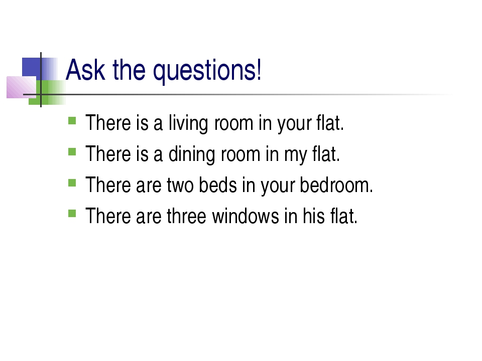 Ask the questions! There is a living room in your flat. There is a dining roo...