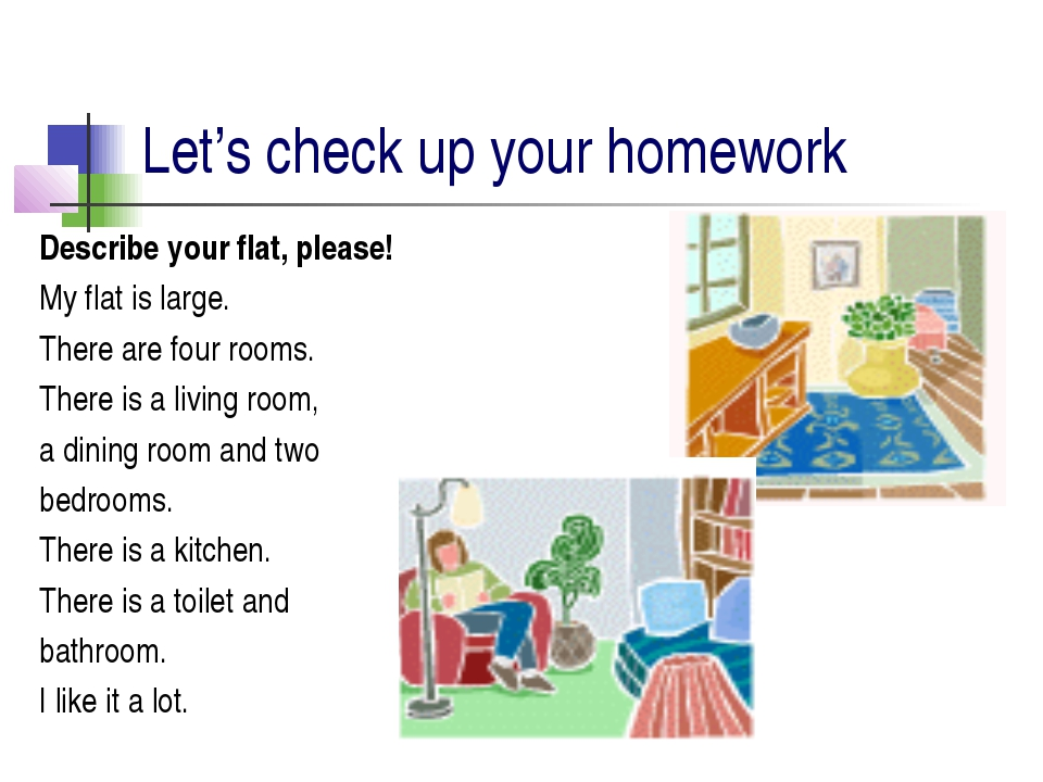 Let's сheсk up your homework Describe your flat, please! My flat is large. Th...
