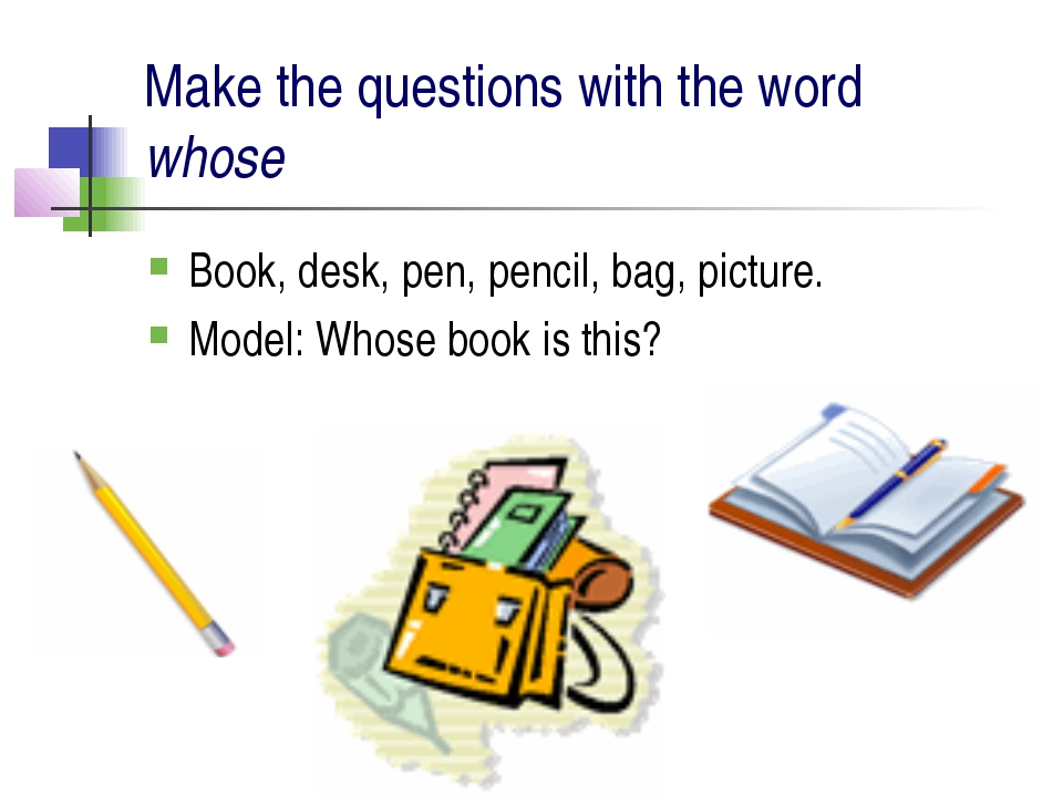 Make the questions with the word whose Book, desk, pen, pencil, bag, picture....