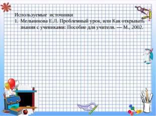 g Используемые источники Мельникова Е.Л. Проблемный урок, или Как открывать