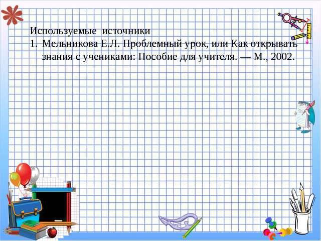 g Используемые источники Мельникова Е.Л. Проблемный урок, или Как открывать...