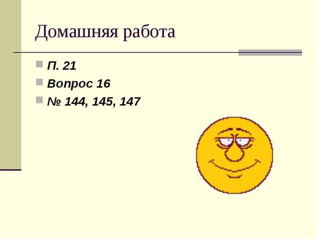 Домашняя работа П. 21 Вопрос 16 № 144, 145, 147