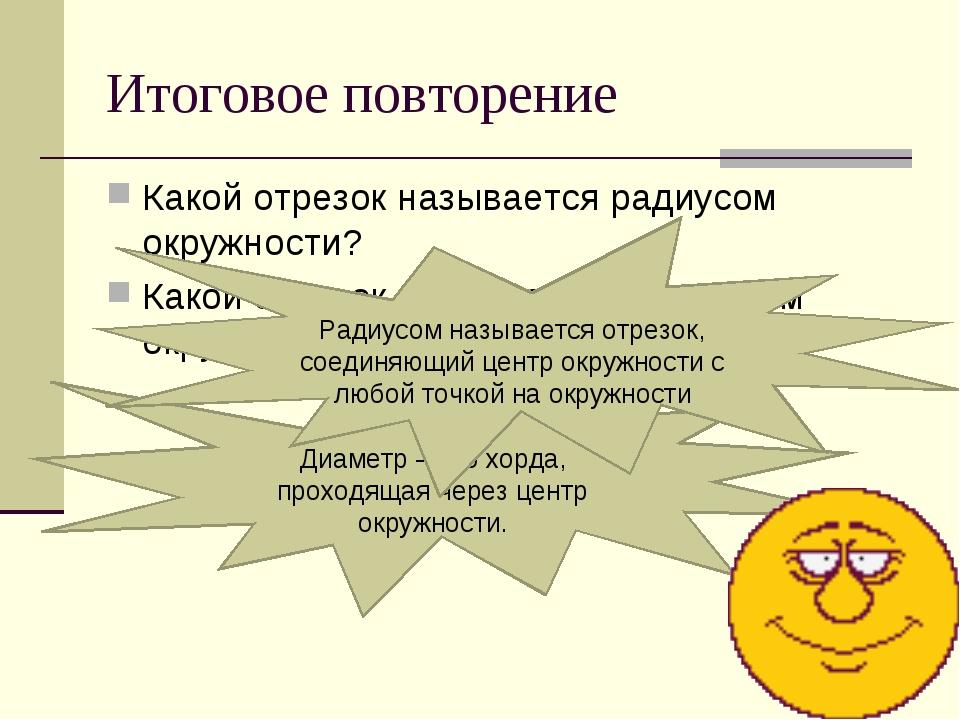 Итоговое повторение Какой отрезок называется радиусом окружности? Какой отрез...