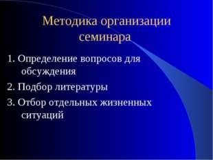 Методика организации семинара 1. Определение вопросов для обсуждения 2. Подбо