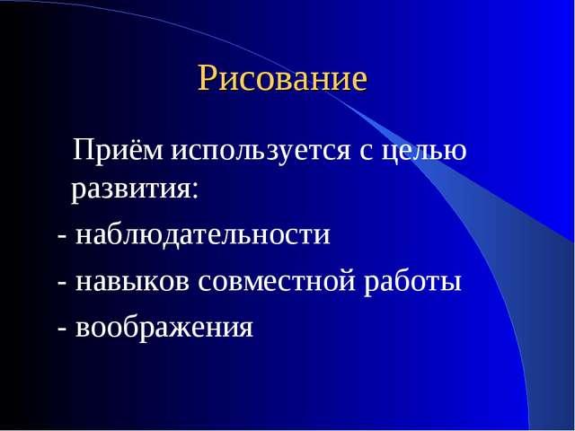 Рисование Приём используется с целью развития: - наблюдательности - навыков с...