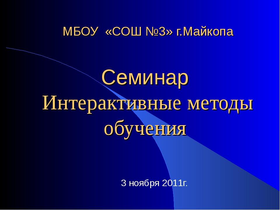 МБОУ «СОШ №3» г.Майкопа Семинар Интерактивные методы обучения 3 ноября 2011г.