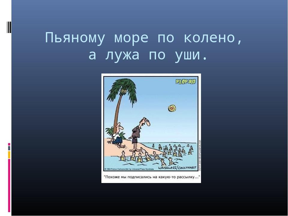 Пьяному море по колено, а лужа по уши.
