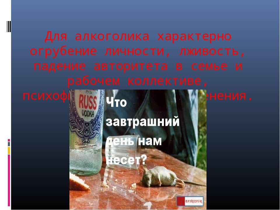 Для алкоголика характерно огрубение личности, лживость, падение авторитета в...