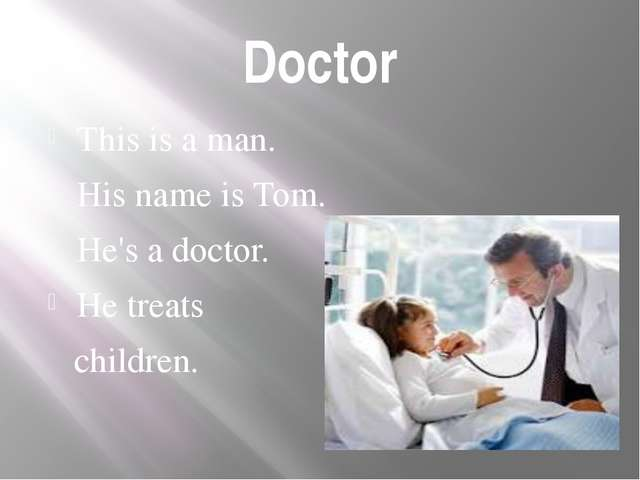 Doctor This is a man. His name is Tom. He's a doctor. He treats children.
