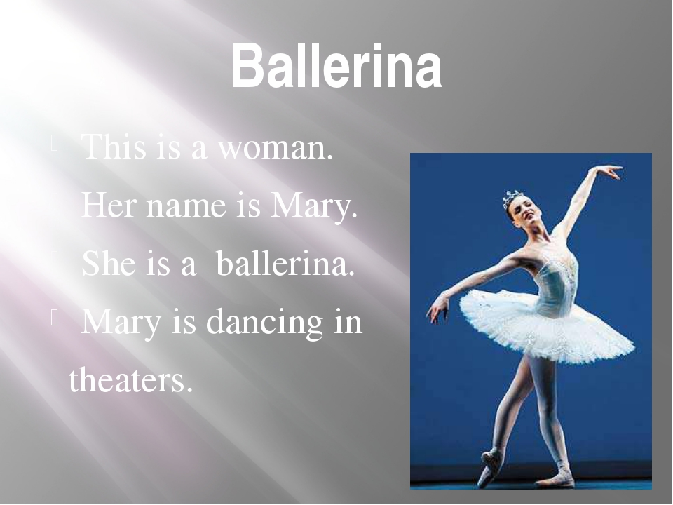 Ballerina This is a woman. Her name is Mary. She is a ballerina. Mary is danc...