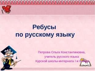 Ребусы по русскому языку Петрова Ольга Константиновна, учитель русского языка