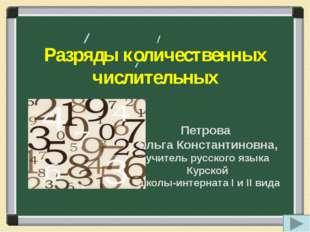 Разряды количественных числительных Петрова Ольга Константиновна, учитель рус