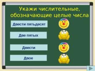 Укажи числительные, обозначающие целые числа Двести пятьдесят Две пятых Двест