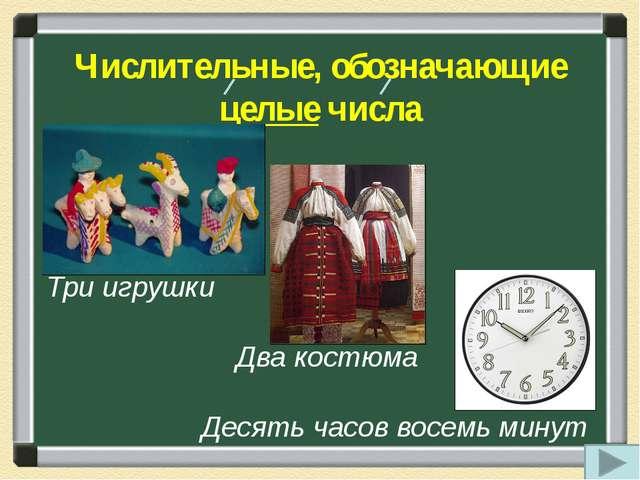Числительные, обозначающие целые числа Три игрушки Два костюма Десять часов в...
