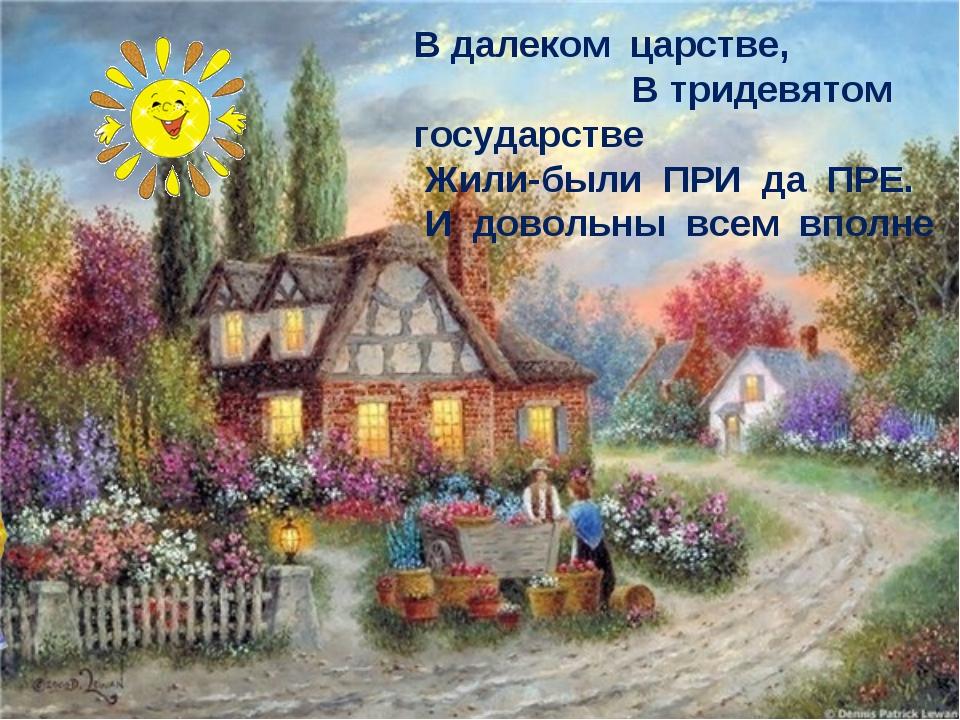 В далеком царстве, В тридевятом государстве Жили-были ПРИ да ПРЕ. И довольны...
