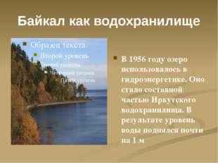 Байкал как водохранилище В 1956 году озеро использовалось в гидроэнергетике.