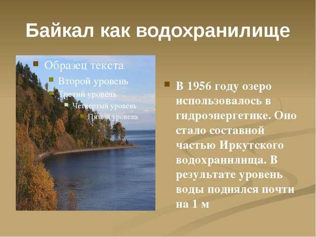 Байкал как водохранилище В 1956 году озеро использовалось в гидроэнергетике....