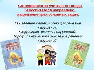 Сотрудничество учителя-логопеда и воспитателя направлено на решение трех осно