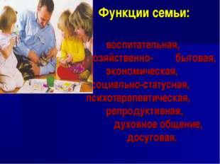 Функции семьи: воспитательная, хозяйственно- бытовая, экономическая, социальн
