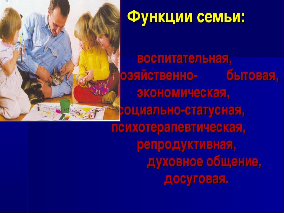 Функции семьи: воспитательная, хозяйственно- бытовая, экономическая, социальн...