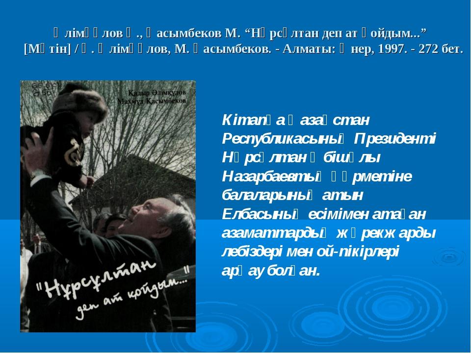 """Әлімқұлов Қ., Қасымбеков М. """"Нұрсұлтан деп ат қойдым..."""" [Мәтін] / Қ. Әлімқұ..."""