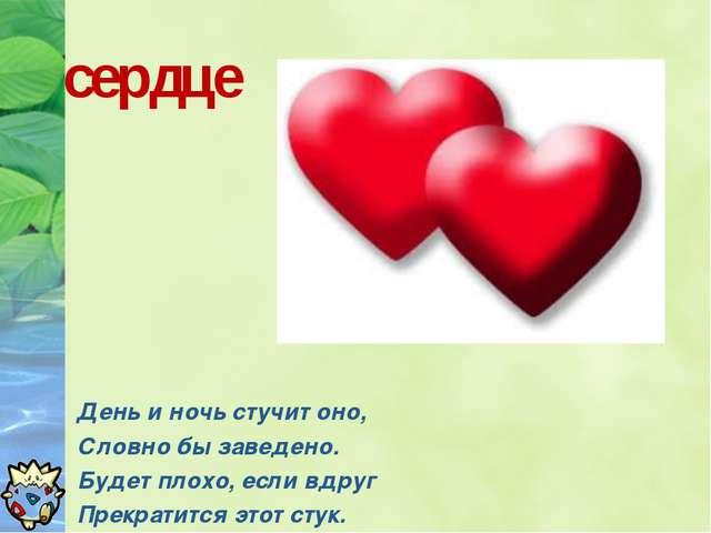 сердце День и ночь стучит оно, Словно бы заведено. Будет плохо, если вдруг Пр...