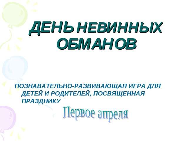 ДЕНЬ НЕВИННЫХ ОБМАНОВ ПОЗНАВАТЕЛЬНО-РАЗВИВАЮЩАЯ ИГРА ДЛЯ ДЕТЕЙ И РОДИТЕЛЕЙ, П...