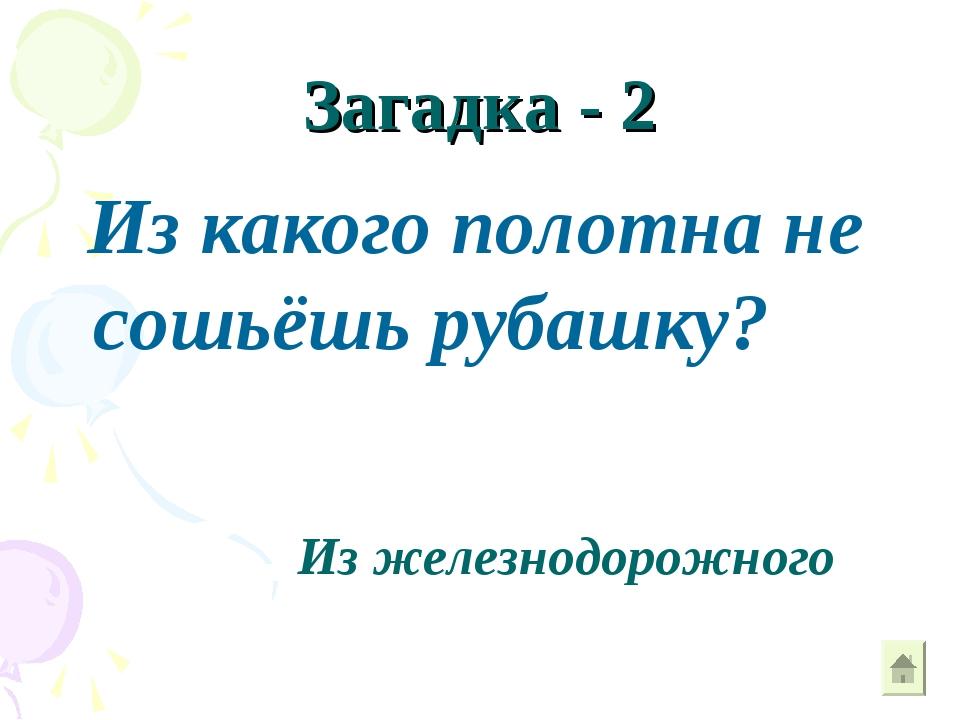 Загадка - 2 Из какого полотна не сошьёшь рубашку? Из железнодорожного