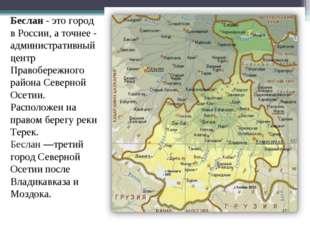 Беслан- это город в России, а точнее - административный центр Правобережного