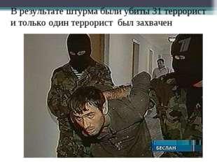 В результате штурма были убиты 31 террорист и только один террорист был захва