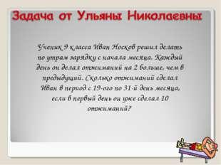 Ученик 9 класса Иван Носков решил делать по утрам зарядку с начала месяца. Ка