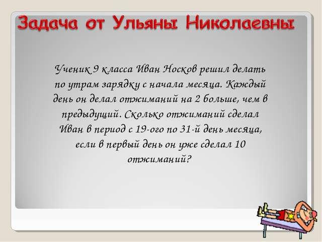 Ученик 9 класса Иван Носков решил делать по утрам зарядку с начала месяца. Ка...