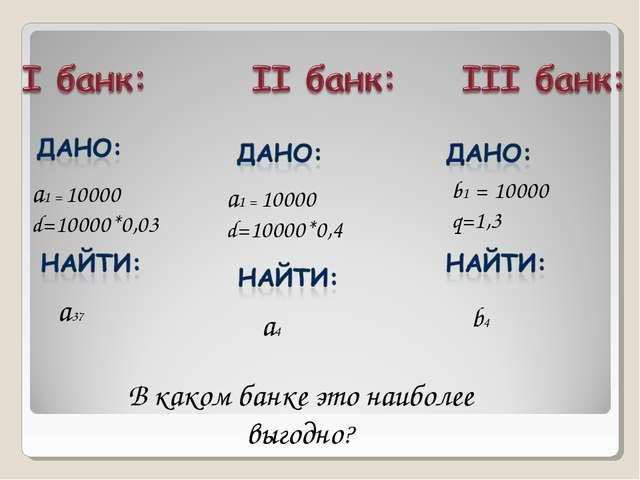 а1 = 10000 d=10000*0,03 a4 а1 = 10000 d=10000*0,4 a37 b4 b1 = 10000 q=1,3 В к...