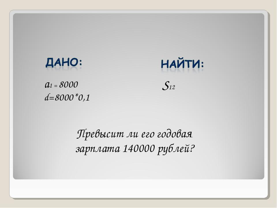 а1 = 8000 d=8000*0,1 S12 Превысит ли его годовая зарплата 140000 рублей?